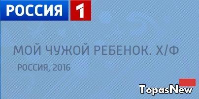 Мой чужой ребёнок 2016 фильм смотреть онлайн на Россия-1