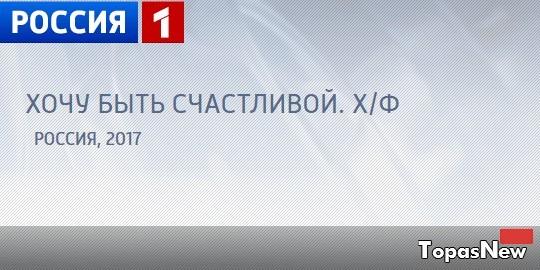Хочу быть счастливой сериал 2017 все серии смотреть онлайн на Россия-1